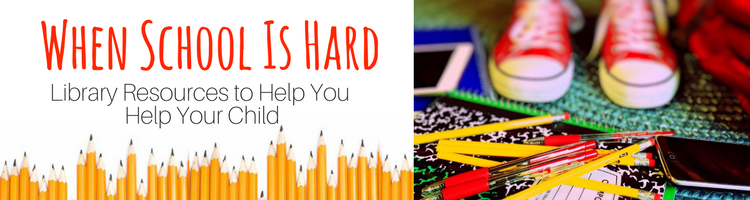When School Is Hard: Library Resources to Help You Help Your Child Banner Photo